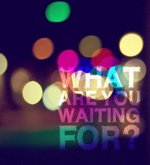 . . . what are you waiting for?